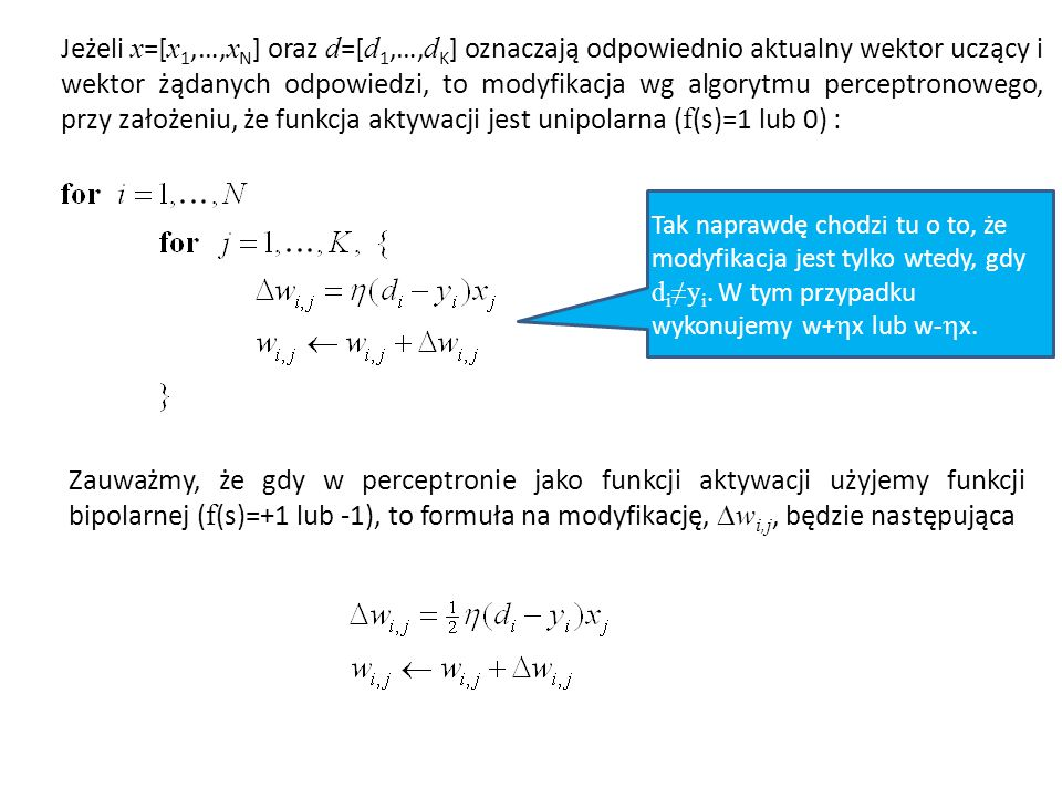 Jeżeli x=[x1,…,xN] oraz d=[d1,…,dK] oznaczają odpowiednio aktualny wektor uczący i wektor żądanych odpowiedzi, to modyfikacja wg algorytmu perceptronowego, przy założeniu, że funkcja aktywacji jest unipolarna (f(s)=1 lub 0) :